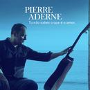 Tu Não Sabes o Que É o Amor/Pierre Aderne