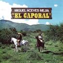 El Caporal/Miguel Aceves Mejía