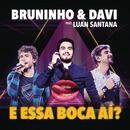 E Essa Boca Aí? (Ao Vivo) feat.Luan Santana/Bruninho & Davi