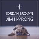 Am I Wrong/Jordan Brown