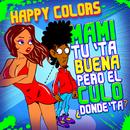 Mami Tú Tá Buena Pero el Culo Dónde Tá/Happy Colors