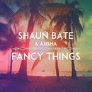 Fancy Things/Shaun Bate & Ahsha