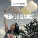 Wenn du glaubst/Caro Merz