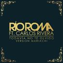 Todavía No Te Olvido (Versión Mariachi) feat.Carlos Rivera/Río Roma