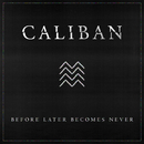Before Later Becomes Never/Caliban