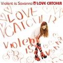 LOVE CATCHER/Violent is Savanna