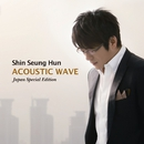 ACOUSTIC WAVE -Japan Special Edition-/シン・スンフン