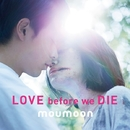 LOVE before we DIE/moumoon
