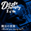 魔法の言葉~Would you marry me?~ [2 of Us]/Do As Infinity