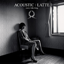 ACOUSTIC : LATTE/EVERY LITTLE THING