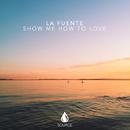 Show Me How To Love - Single/La Fuente