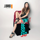 don't be so sad/J.brid