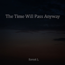 The Time Will Pass Anyway/forest L