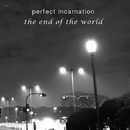 the end of the world/Perfect Incarnation