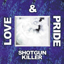 SHOTGUN KILLER/LOVE & PRIDE