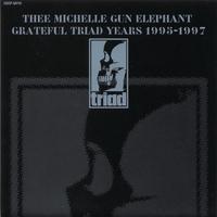 GRATEFUL TRIAD YEARS 1995-1997/THEE MICHELLE GUN ELEPHANT