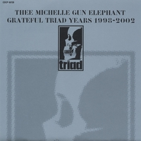 GRATEFUL TRIAD YEARS 1998-2002/THEE MICHELLE GUN ELEPHANT