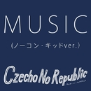 MUSIC(ノーコン・キッドver.)/Czecho No Republic