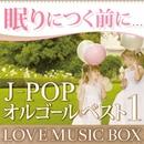 眠りにつく前に。。。J-POPオルゴールベスト 1[Love Music Box]/Vega☆オルゴール
