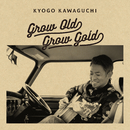 GROW OLD GROW GOLD/河口恭吾
