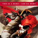 THIS IS A HERO/ASH DA HERO