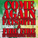 COME AGAIN/FATS SMITH & FIRE FIRE BY CHOMORANMA SOUND