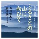啄木・組曲「ふるさとの山に向ひて」全五章 全十三曲/新井 満