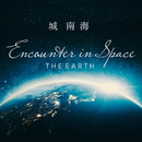 """Encounter in Space """"THE EARTH""""/城南海"""