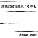 講談実況音源集:その七/講談協会・講談師