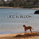 LIFE IN BLOOM/MATT MACKEREL