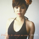 Why Try To Change Me Now?/MAYA