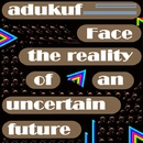 face the reality of an uncertain future/adukuf
