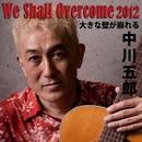 We Shall Overcome 2012 大きな壁が崩れる/中川五郎