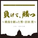 NHK土曜ドラマスペシャル「負けて、勝つ ~戦後を創った男・吉田茂」オリジナルサウンドトラック/村松崇継