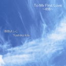 To My First Love/飯田よしこ