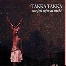 We Feel Safer At Night/Takka Takka
