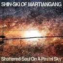 Shattered Soul On A Pastel Sky/Shin-Ski of Martiangang