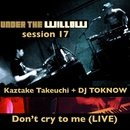 UNDER THE WILLOW session 17/ Don't cry to me (LIVE)/タケウチカズタケ + DJ TOKNOW