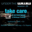 UNDER THE WILLOW session 20 / Take care in METROCKRIDE @ Shibuya Family/タケウチカズタケ + KO-ney + DJ Kopero