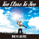 DAYS ALIVE/TOO CLOSE TO SEE