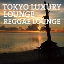 TOKYO LUXURY LOUNGE REGGAE LOUNGE/V.A.