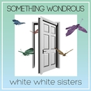 SOMETHING WONDROUS/white white sisters