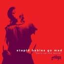 BURN UP THE WORLD/STUPID BABIES GO MAD