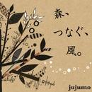 森、つなぐ、風。/jujumo