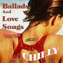 Ballads And Love Songs/Chilly