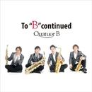 "To ""B"" Continued (PCM 96kHz/24bit)/Quatuor B"