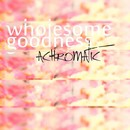 Wholesome Goodness/Achromatic