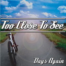 DAYS AGAIN/TOO CLOSE TO SEE