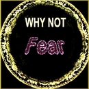 Fear/Why Not
