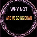 Are We Going Down/Why Not